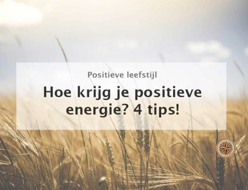 Hoe krijg je positieve energie? 4 tips!