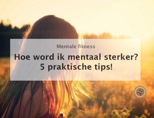 Hoe word ik mentaal sterker? 5 praktische tips!