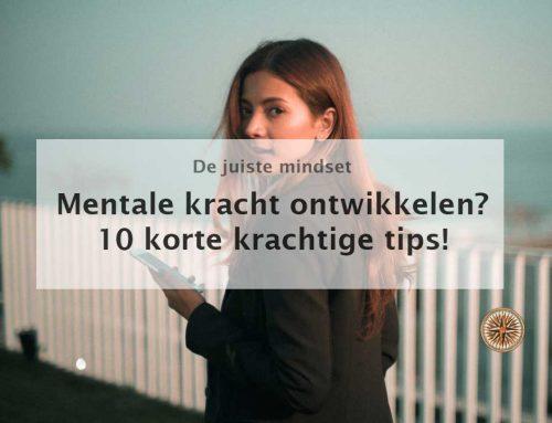 Mentale kracht ontwikkelen? 10 korte krachtige tips!