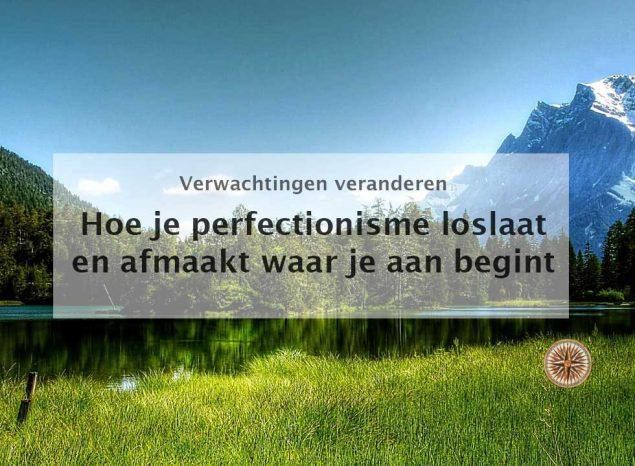 Perfectionisme aanpakken en accepteren waar komt perfectionisme vandaan hoe je perfectionisme loslaat en afmaakt waar je aan begint