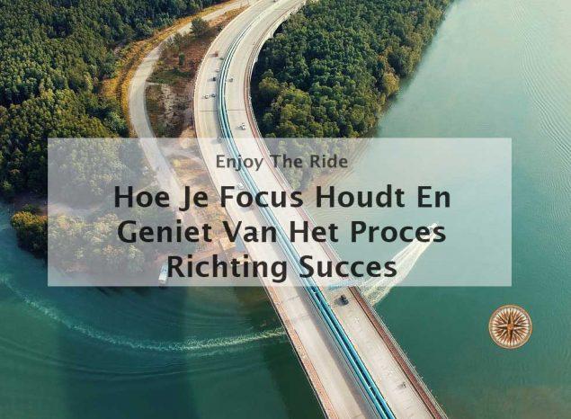 hoe focus houden en genieten van het proces richting succes hou houd je focus focussen beter meer concentreren